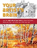 Your Artist's Brain: Use the right side of your brain to draw and paint what you see - not what you think you see