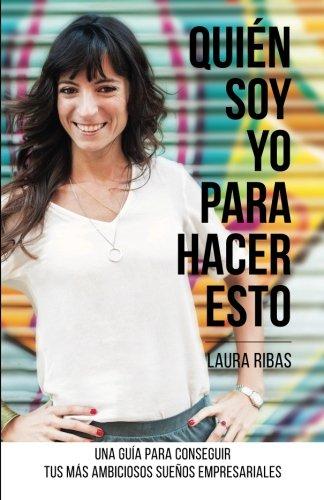 Quién Soy Yo Para Hacer Esto: Una guía para conseguir tus más ambiciosos sueños empresariales (Spanish Edition)