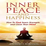 Inner Peace and Happiness: How to Find Inner Strength and Clear Your Mind | Jeremiah T. Robinson
