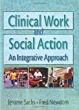 Clinical Work and Social Action : An Integrative Approach, Sachs, Jerome and Newdom, Fred A., 0789002787