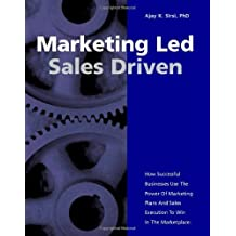 Marketing Led: Sales Driven: How Successful Businesses Use the Power of Marketing Plans and Sales Ex: Written by Ajay K. Sirsi, 2005 Edition, Publisher: Trafford [Paperback]