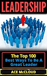 Leadership: The Top 100 Best Ways To Be A Great Leader (Leadership, Leadership Skills, Leadership Development, Leadership Qualities)