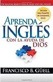 Aprenda Ingles Con La Ayuda De Dios: Un manual basico para el buen uso del ingles (Spanish Edition)