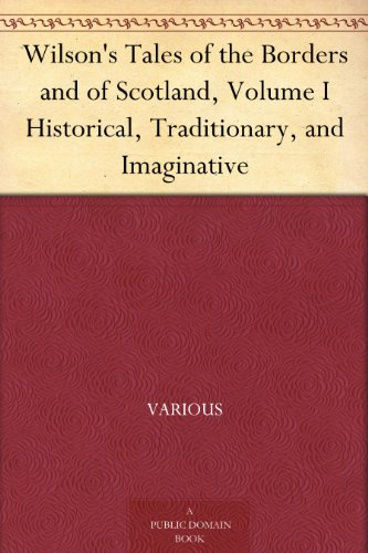 Wilson's Tales of the Borders and of Scotland, Volume I Historical, Traditionary, and Imaginative