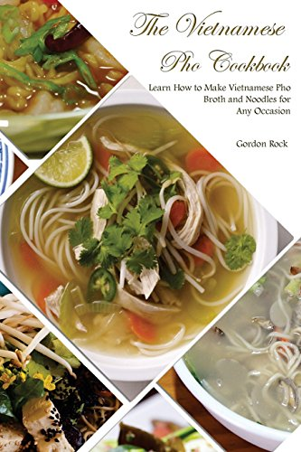 The Vietnamese Pho Cookbook: Learn How to Make Vietnamese Pho Broth and Noodles for Any Occasion by Gordon Rock