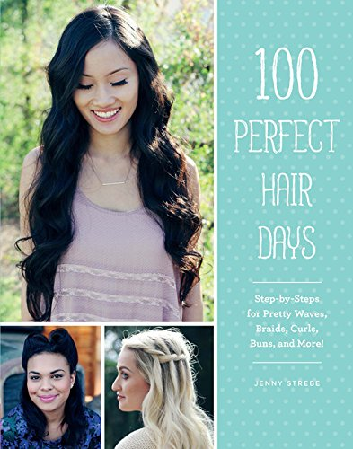 100 Perfect Hair Days: Step-by-Steps for Pretty Waves, Braids, Curls, Buns, and ()