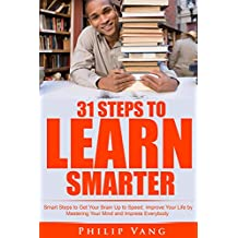 Learning: Smart Learning: 31 Steps to Learn Smarter: Smart Steps to Get Your Brain Up to Speed. Improve Your Life by Mastering Your Mind and Impress Everybody (Fast & Easy Study, Tips on Learning)