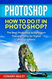 PHOTOSHOP: How to do it in Photoshop?: The Best Photoshop & Lightroom Tips and Tricks for Digital Photographers! (Graphic Design, Adobe Photoshop, Digital Photography, Creativity)