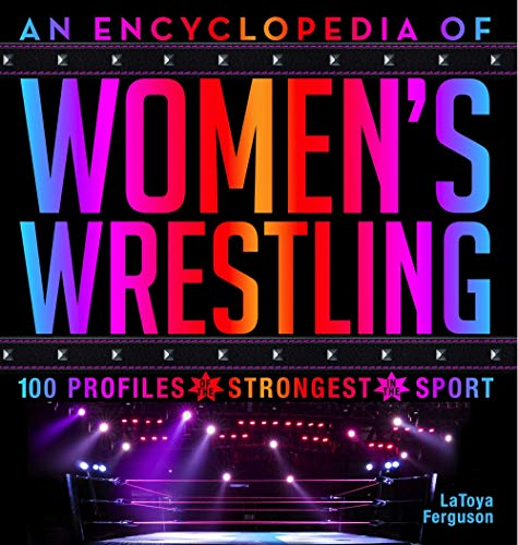 (An Encyclopedia of Women's Wrestling: 100 Profiles of the Strongest in the Sport)