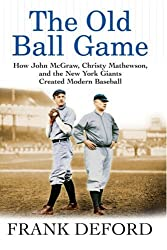 The Old Ball Game: How John McGraw, Christy Mathewson, and the New York Giants Created Modern Baseball by Frank Deford (2006-03-02)