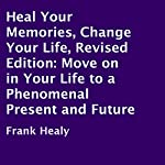 Heal Your Memories, Change Your Life, Revised Edition: Move On in Your Life to a Phenomenal Present and Future | Frank Healy
