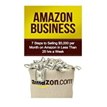Amazon Business: 7 Steps to Selling $5,000 per Month on Amazon in Less Than 25 Hours a Week