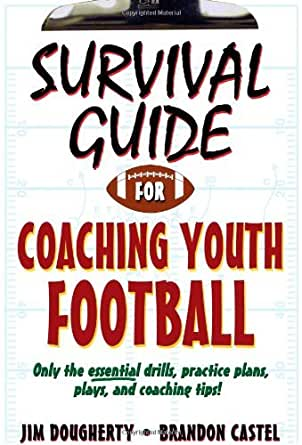 Survival Guide for Coaching Youth Football Survival Guide for Coaching Youth Sports