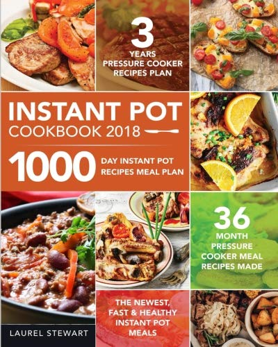 Instant Pot Cookbook 2018: 1000 Day Instant Pot Recipes Meal Plan - 36 Month Pressure Cooker Meal Recipes - 3 Years Pressure Cooker Recipes Plan by Laurel Stewart