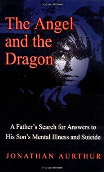 The Angel and the Dragon: A Father's Search for Answers to His Son's Mental Illness and Suicide by [Aurthur, Jonathan]