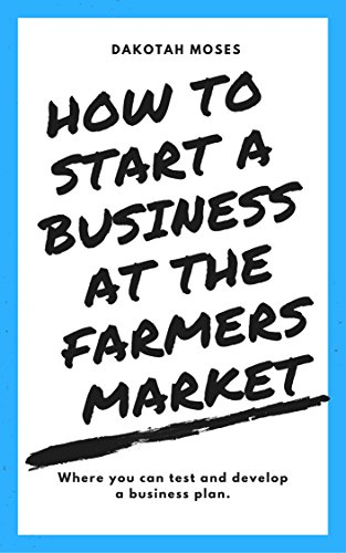 [EBOOK] How to Start a Business at The Farmers Market: Where you can test and develop a business plan.<br />[R.A.R]