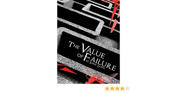 The Value Of Failing >> Amazon Com The Value Of Failure Ebook Shane Lester Kindle Store