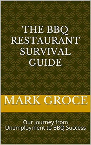 The BBQ Restaurant Survival Guide: Our Journey from Unemployment to BBQ Success by Valerie Groce