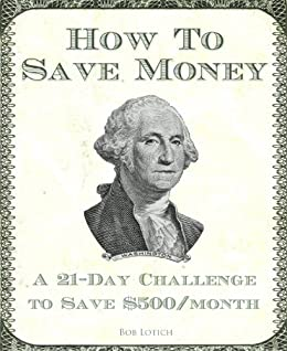 How To Save Money: A 21-Day Challenge To Save $500/Month by [Lotich, Bob]