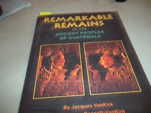 Remarkable Remains of the Ancient Peoples of Guatemala