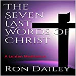 The Seven Last Words of Christ: A Lenten Meditation | Ron Dailey