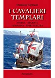 I cavalieri templari. Storia, segreti, filosofia, spiritualità