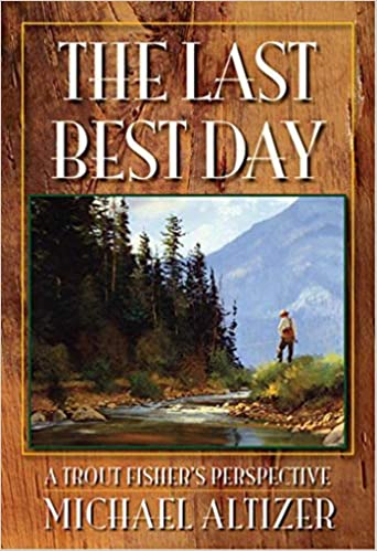 The Last Best Day: A Trout Fisher's Perspective: Michael Altizer