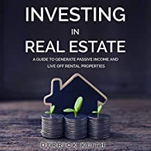 Investing in Real Estate: A Guide to Generate Passive Income and Live Off Rental Properties
