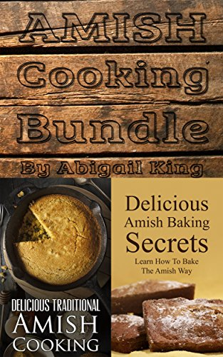 Amish Cooking Bundle: Amish Baking Secrets (Learn How To Bake The Amish Way) + Delicious Traditional Amish Cooking (Learn How To Cook The Amish Way) by Abigail King