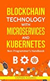 Blockchain Technology with Microservices and Kubernetes: Non Programmer?s Handbook