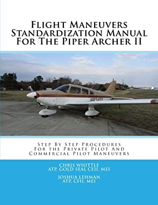Flight Maneuvers Standardization Manual For The Piper Archer II: Step By Step Procedures For the Private Pilot And Commercial Pilot Maneuvers (Volume 5)