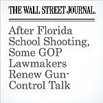 After Florida School Shooting, Some GOP Lawmakers Renew Gun-Control Talk | David Harrison,Janet Hook