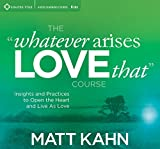 The Whatever Arises, Love That Course: Insights and Practices to Open the Heart and Live As Love