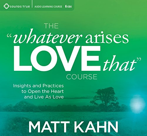 The Whatever Arises, Love That Course: Insights and Practices to Open the Heart and Live As Love by Sounds True
