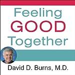 Feeling Good Together: The Secret to Making Troubled Relationships Work | David D. Burns