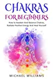 CHAKRAS: Chakras For Beginners - How to Awaken And Balance Chakras, Radiate Positive Energy And Heal Yourself (Chakras For Beginners, Hinduism, Buddhism, Meditation)