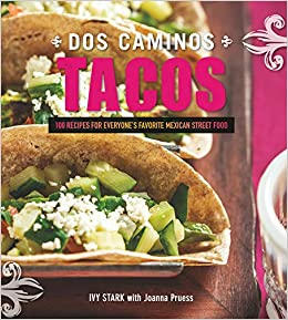 Dos Caminos Tacos: 100 Recipes for Everyones Favorite Mexican Street Food