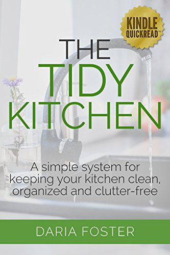 The Tidy Kitchen: A simple system for keeping your kitchen clean, organized and clutter-free (Declutter, Organize and Simplify) by [Foster, Daria]