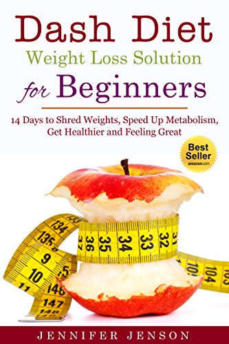 Dash Diet Weight Loss Solution for Beginners:14 Days to Shed Weight, Speed  Up Metabolism, Get  Healthier and Feel Great: (dash diet, dash diet for beginners, dash diet weight loss solution)