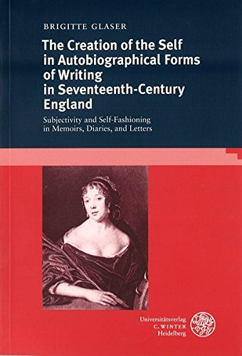 The creation of the self in autobiographical forms of writing in seventeenth-century England: Subjectivity and self-fashioning in memoirs, diaries, and letters (Anglistische Forschungen)