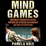 Mind Games: Emotionally Manipulative Tactics Partners Use to Control Relationships and Force the Upper Hand | Pamela Kole