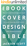 Ebook Cover Design Bible: The tools and knowledge you need to create stunning ebook covers that demand attention