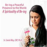 A Spirituality of Be-ing: Be-ing a Peaceful Presence to the World | Carole Riley