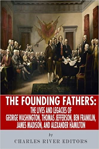 The Founding Fathers: The Lives and Legends of George Washington, Thomas Jefferson, Ben Franklin, James Madison, and Alexander Hamilton by Charles River Editors (2013-10-04)