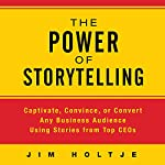 The Power of Storytelling: Captivate, Convince, or Convert Any Business Audience Using Stories from Top CEOs | Jim Holtje