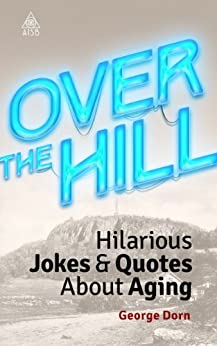 Over The Hill: Hilarious Jokes & Quotes About Aging by [Dorn, George]