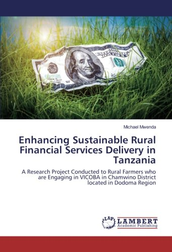 Download Enhancing Sustainable Rural Financial Services Delivery in Tanzania: A Research Project Conducted to Rural Farmers who are Engaging in VICOBA in Chamwino District located in Dodoma Region pdf