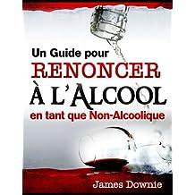 Un Guide pour Renoncer à l'Alcool en tant que Non-Alcoolique (Comment renoncer à l'alcool) (French Edition)