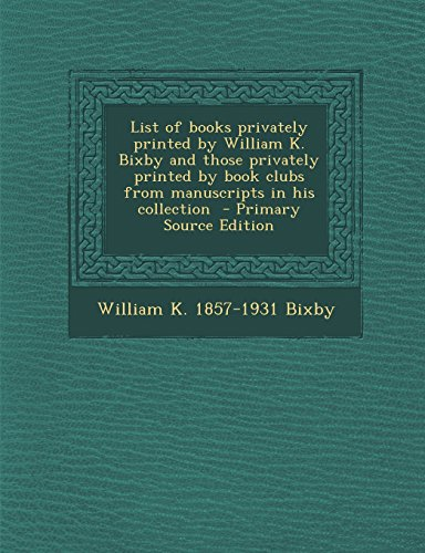 List of books privately printed by William K. Bixby and those privately printed by book clubs from manuscripts in his collection  - Primary Source Edition