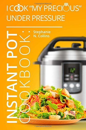 Instant Pot Cookbook: I Cook My Precious Under Pressure: The Essential Pressure Cooker Guide with Delicious & Healthy Recipes